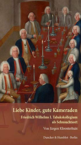 Liebe Kinder, gute Kameraden.: Friedrich Wilhelms I. Tabakskollegium als Sehnsuchtsort.