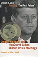 Averting 'The Final Failure': John F. Kennedy and the Secret Cuban Missile Crisis Meetings (Stanford Nuclear Age Series)