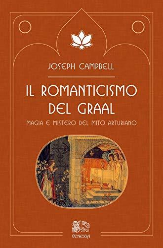 Il romanticismo del Graal. Magia e mistero del mito arturiano