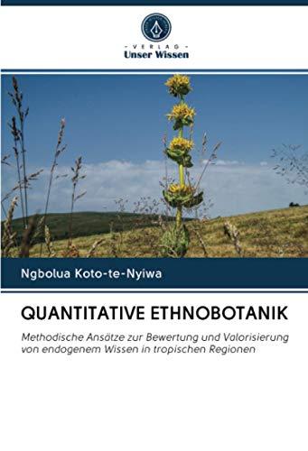 QUANTITATIVE ETHNOBOTANIK: Methodische Ansätze zur Bewertung und Valorisierung von endogenem Wissen in tropischen Regionen
