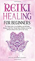 Reiki Healing for Beginners: The Ultimate Guide to Learn Mindfulness and SelfHealing Techniques. Mind Power Through Chakra Meditation, Increase Your Self-Esteem, Release Stress and Overcome Anxiety
