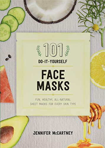 101 DIY Face Masks: Fun, Healthy, All-Natural Sheet Masks for Every Skin Type