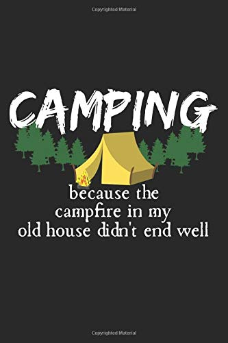Camping - Because The Campfire In My Old House Didn't End Well: A5 Notizbuch, 120 Seiten liniert, Camper Camping Campen Zelten Lustiger Spruch Lagerfeuer