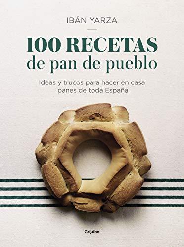 100 recetas de pan de pueblo: Ideas y trucos para hacer en casa panes de toda España