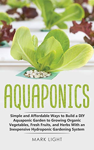 Aquaponics: Simple and Affordable Ways to Build a DIY Aquaponic Garden to Growing Organic Vegetables, Fresh Fruits, and Herbs With an Inexpensive Hydroponic Gardening System (Hydroponics, Band 3)
