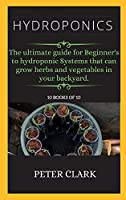 Hydroponics: The ultimate guide for Beginner's to hydroponic Systems that can grow herbs and vegetables in your backyard.