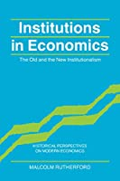 Institutions in Economics: The Old and the New Institutionalism (Historical Perspectives on Modern Economics)