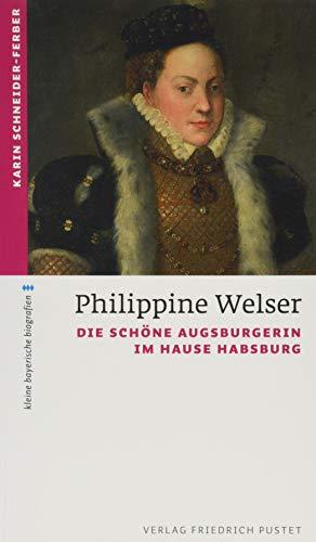 Philippine Welser: Die schöne Augsburgerin im Hause Habsburg (kleine bayerische biografien)