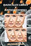 Radicales libres y Antioxidantes: Los radicales libres distorsionan funciones importantes en nuestro cuerpo, enfermedades y envejecimiento. Los antioxidantes los combaten y reparan los daños
