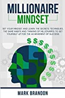 Millionaire Mindset: Set Your Mindset and Learn the Secrets Techniques, the same Habits and Thinking of Millionaires to Set Yourself Up for the Achievement of Success