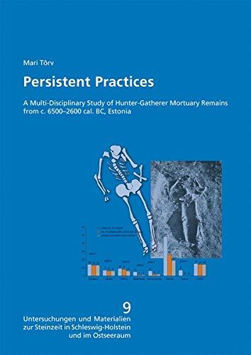 Persistent Practices. A Multi-Disciplinary Study of Hunter-Gatherer Mortuary Remains from c. 6500-2600 cal. BC, Estonia. (Untersuchungen und ... in Schleswig-Holstein und im Ostseeraum)