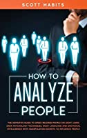 How to Analyze People: The Definitive Guide to Speed Reading People on Sight Using Dark Psychology Techniques, Body Language and Emotional Intelligence with Manipulation Secrets to Influence People