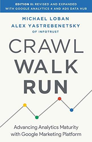 Compare Textbook Prices for Crawl, Walk, Run: Advancing Analytics Maturity with Google Marketing Platform 2nd ed. Edition ISBN 9781544520186 by Loban, Michael,Yastrebenetsky, Alex