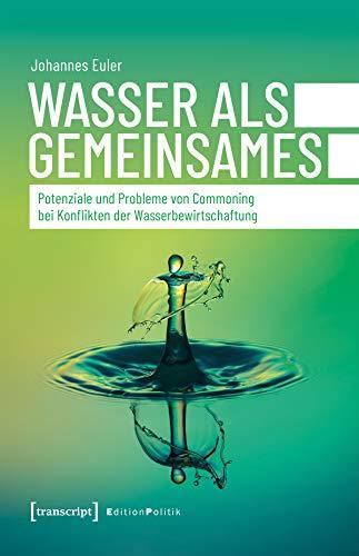 Wasser als Gemeinsames: Potenziale und Probleme von Commoning bei Konflikten der Wasserbewirtschaftung (Edition Politik 103)