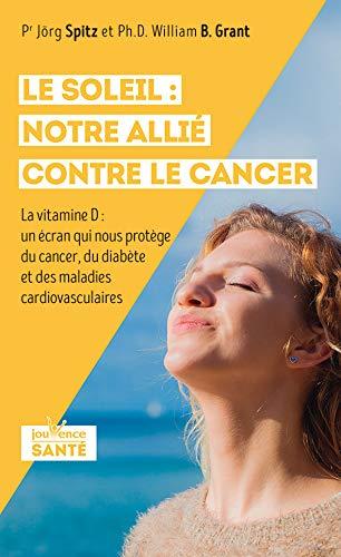 Le soleil : notre allié contre le cancer: La vitamine D : un écran qui nous protège du cancer, du diabète et des maladies cardiovasculaires (Jouvence Santé)