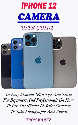 IPHONE 12 CAMERA USER GUIDE: An Easy Manual With Tips And Tricks For Beginners And Professionals On How To Use The iPhone 12 Series Cameras To Take Photographs And Videos (English Edition)