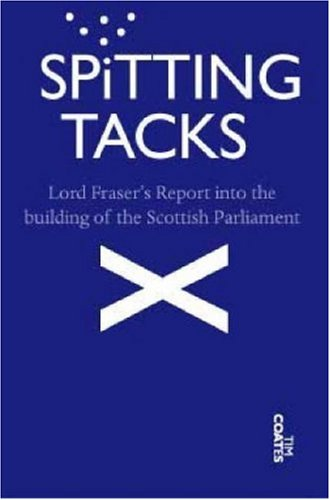 Spitting Tacks: Lord Fraser's Report into the Building of the Scottish Parliament (Tim Coates)