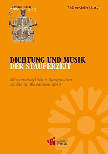 Dichtung und Musik der Stauferzeit: Wissenschaftliches Symposium der Stadt Worms vom 12. bis 14.November 2010 (Schriftenreihe der Nibelungenlied-Gesellschaft Worms)