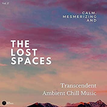 The Lost Spaces - Calm, Mesmerizing And Transcendent Ambient Chill Music - Vol. 17