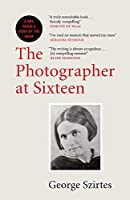 The Photographer at Sixteen: WINNER OF THE JAMES TAIT BLACK MEMORIAL PRIZE
