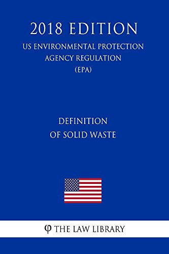 Definition of Solid Waste (US Environmental Protection Agency Regulation) (EPA) (2018 Edition) (English Edition)