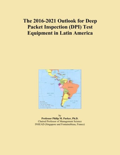 The 2016-2021 Outlook for Deep Packet Inspection (DPI) Test Equipment in Latin America