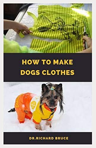 HOW TO MAKE DOG CLOTHES: Step By Step Guide To Dressing Up Your Canine Friend