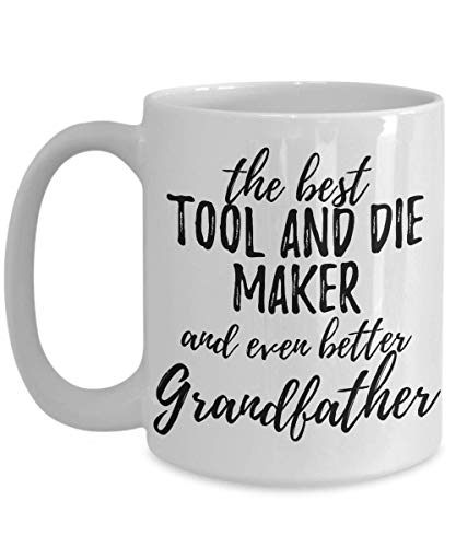 Tool And Die Maker Grandfather Funny Gift Idea For Grandpa Mug Gag Inspiring Joke The Best and Even Better Coffee Tea Cup Large 15 oz