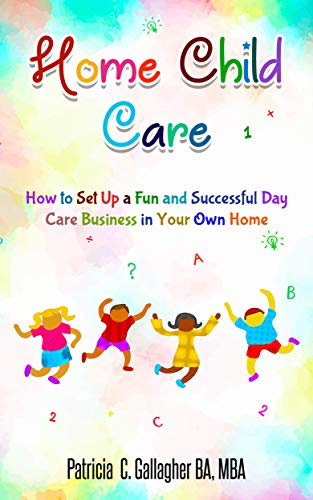 Home Child Care: How to Set Up a Fun and Successful Day Care Business in Your Own Home by [Patricia Gallagher]