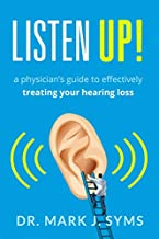 Listen Up!: A Physician's Guide to Effectively Treating Your Hearing Loss