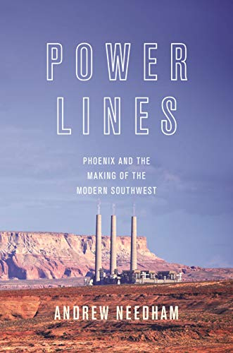Power Lines: Phoenix and the Making of the Modern Southwest (Politics and Society in Modern America Book 107)