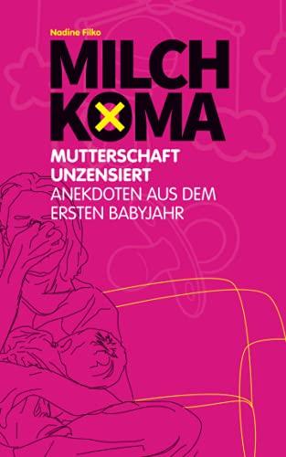 Milchkoma: Mutterschaft unzensiert: Anekdoten aus dem ersten Babyjahr