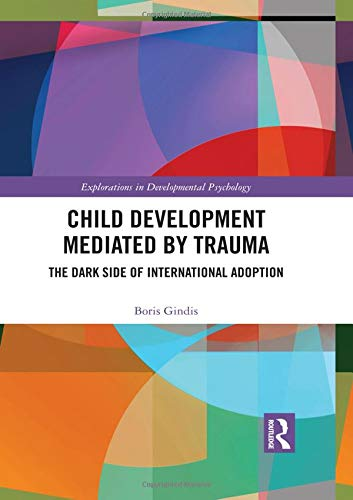 Child Development Mediated by Trauma: The Dark Side of International Adoption (Explorations in Developmental Psychology)