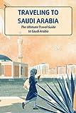 Traveling to Saudi Arabia: The Ultimate Travel Guide to Saudi Arabia: Saudi Arabia Travel Guide