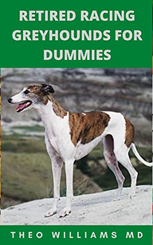 RETIRED RACING GREYHOUNDS FOR DUMMIES: The Essential Guide To Training, Grooming, Socializing And Taking Good Care Of Your Racing Greyhound Puppy (English Edition)