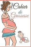 CAHIER DE GROSSESSE: CARNET DE SUIVI DE GROSSESSE: Journal de bord pour bébé :...