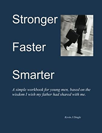 Stronger Faster Smarter, A simple workbook for young men, based on the wisdom I wished my father had shared with me.: Stronger Faster Smarter, A ... had shared with me. (Critical Thinker Series) by Kevin J Dingle (2013-02-23)