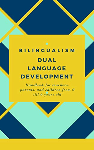 BILINGUALISM DUAL LANGUAGE DEVELOPMENT : A handbook for teachers, parents, and children from 0 till 6 years old