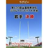 【限定】第100回全国高等学校ラグビーフットボール大会 岩手 決勝