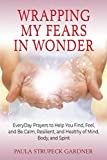 Wrapping My Fears In Wonder: EveryDay Prayers to Help You Find, Feel, and Be Calm, Resilient, and Healthy of Mind, Body, and Spirit