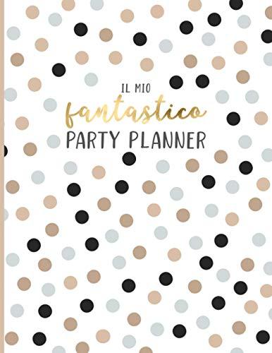 Il Mio Fantastico Party Planner: Per organizzare in ogni dettaglio e senza stress feste di compleanno, party ed eventi. Con checklists, liste ospiti, ... fornitori e molto altro. Edizione Italiana.