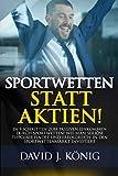 Sportwetten statt Aktien!: In 9 Schritten zum passiven Einkommen durch Sportwetten! Wie man seriöse...