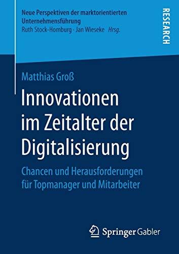 Innovationen im Zeitalter der Digitalisierung: Chancen und Herausforderungen für Topmanager und Mitarbeiter (Neue Perspektiven der marktorientierten Unternehmensführung)