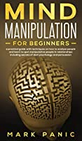 Mind manipulation for beginners: a practical guide with techniques on how to analyze people and learn to spot manipulative people in relationships including secrets of dark psychology and persuasion