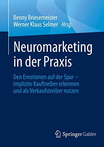 Neuromarketing in der Praxis: Den Emotionen auf der Spur – implizite Kauftreiber erkennen und als Verkaufstreiber nutzen