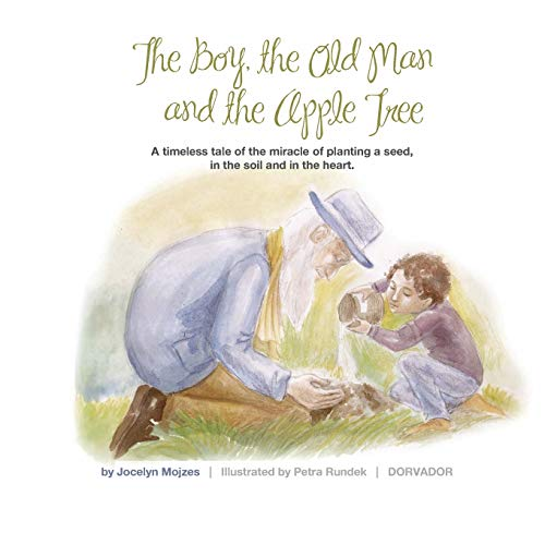 The Boy the Old Man and the Apple Tree: A timeless tale of the miracle of planting a seed, in the soil and in the heart