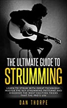 The Ultimate Guide To Strumming: Learn the 16 most important strumming patterns for guitar, strum with perfect technique, learn the best strumming tricks for acoustic guitar
