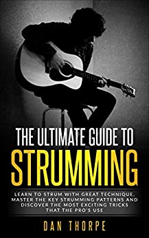 The Ultimate Guide To Strumming: Learn the 16 most important strumming patterns for guitar, strum with perfect technique, learn the best strumming tricks for acoustic guitar by [Dan Thorpe]