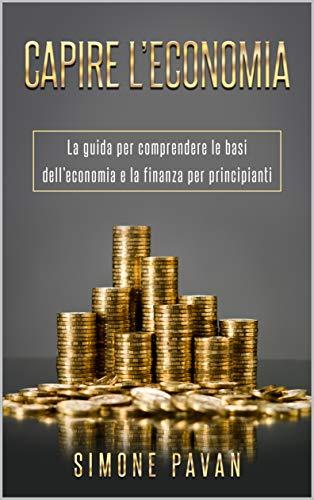 CAPIRE L'ECONOMIA: La guida per comprendere le basi dell'economia e della finanza per principianti