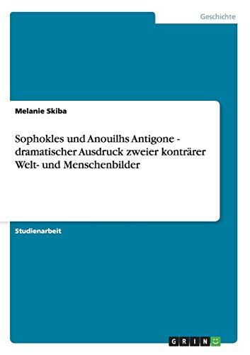 Sophokles und Anouilhs Antigone - dramatischer Ausdruck zweier konträrer Welt- und Menschenbilder (German Edition)